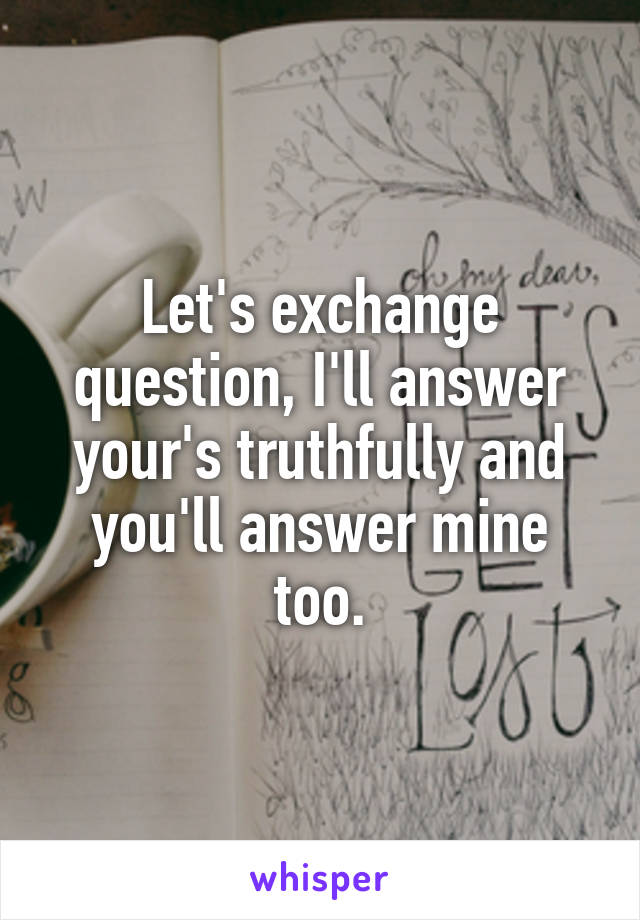 Let's exchange question, I'll answer your's truthfully and you'll answer mine too.
