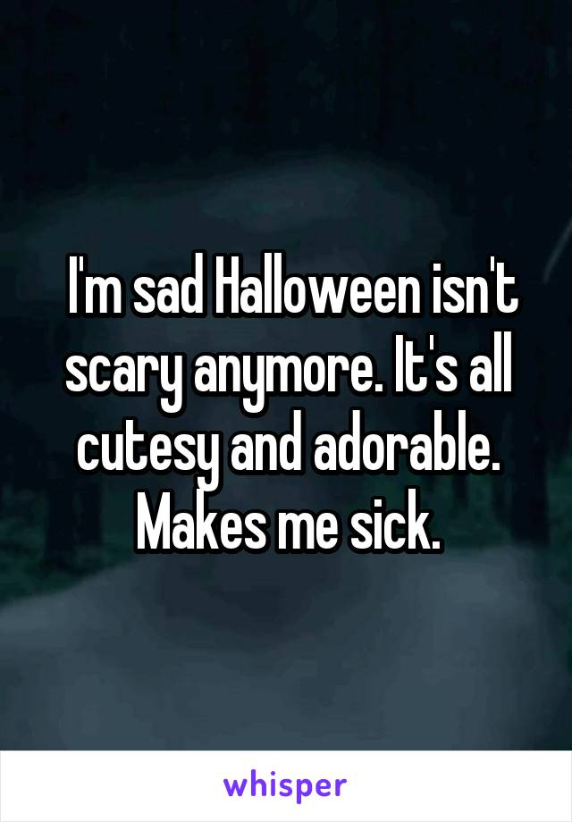 I'm sad Halloween isn't scary anymore. It's all cutesy and adorable. Makes me sick.