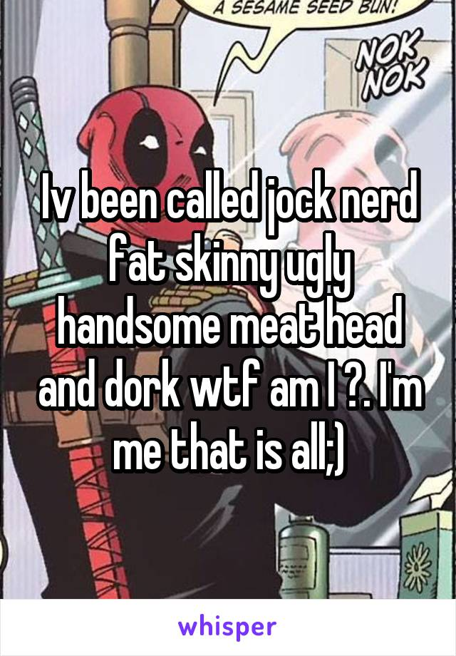 Iv been called jock nerd fat skinny ugly handsome meat head and dork wtf am I ?. I'm me that is all;)