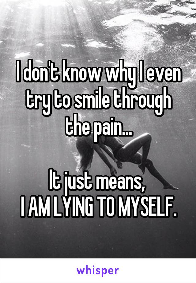 I don't know why I even try to smile through the pain...  It just means,  I AM LYING TO MYSELF.