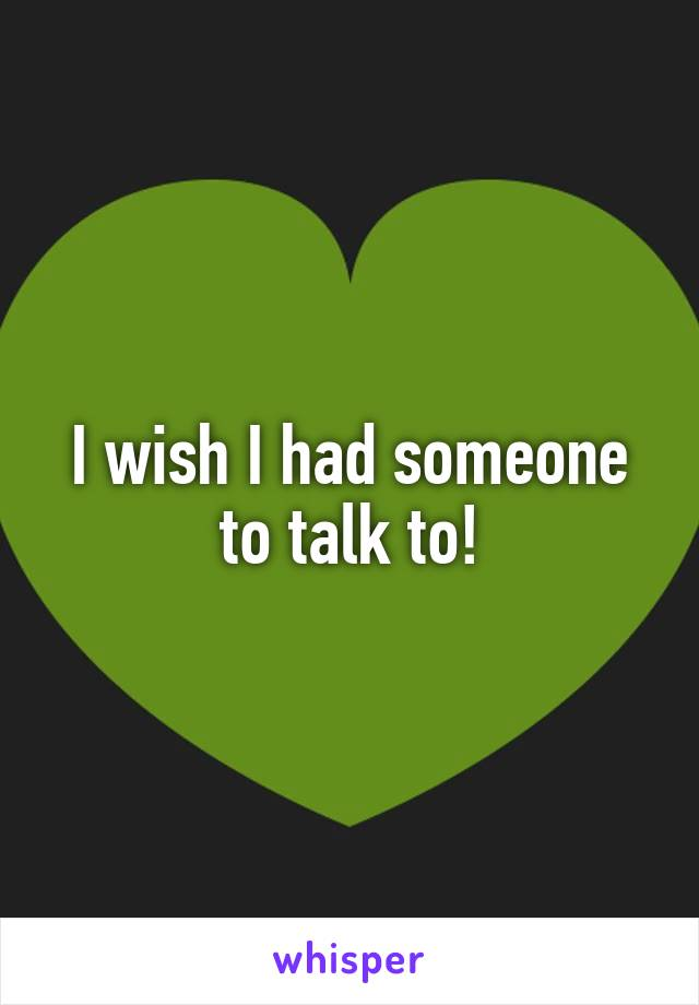 I wish I had someone to talk to!