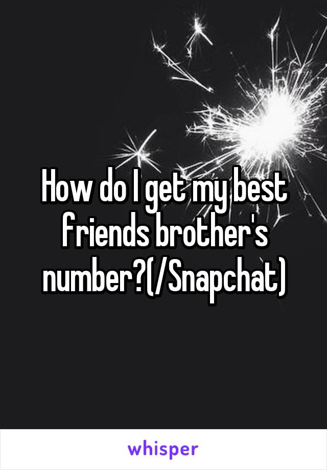 How do I get my best friends brother's number?(/Snapchat)