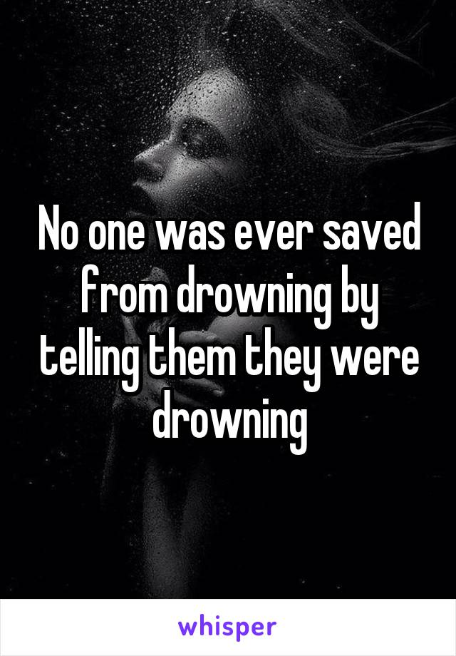 No one was ever saved from drowning by telling them they were drowning