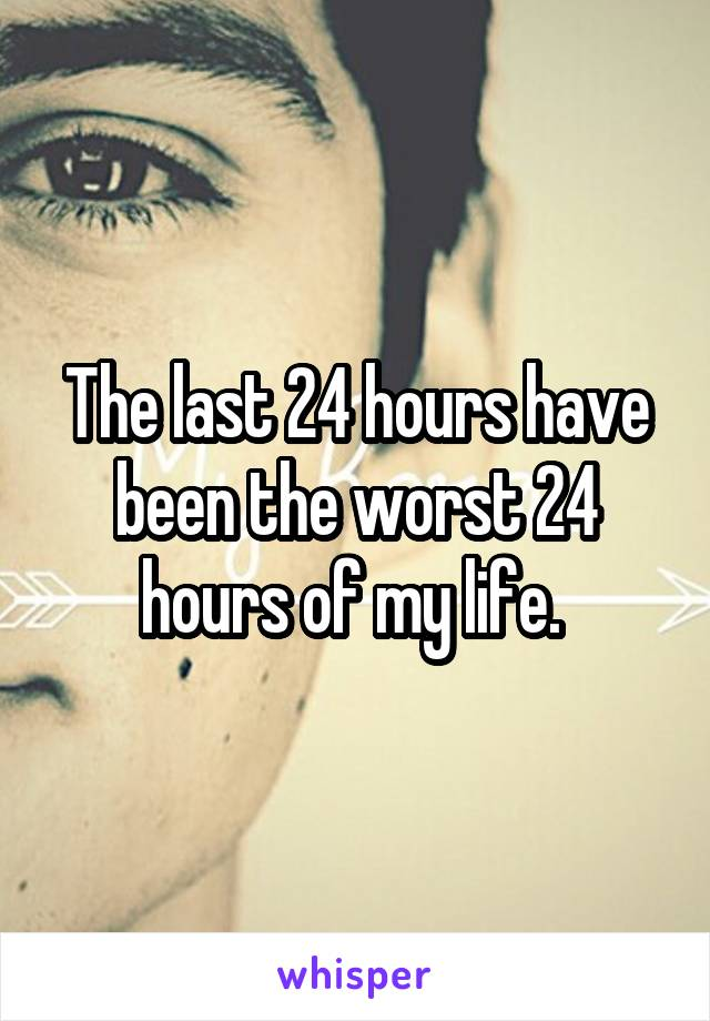 The last 24 hours have been the worst 24 hours of my life.