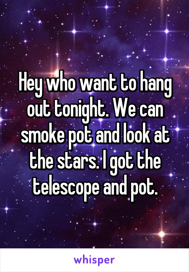 Hey who want to hang out tonight. We can smoke pot and look at the stars. I got the telescope and pot.
