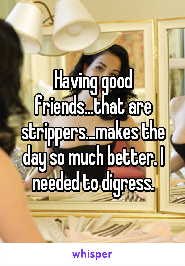 Having good friends...that are strippers...makes the day so much better. I needed to digress.
