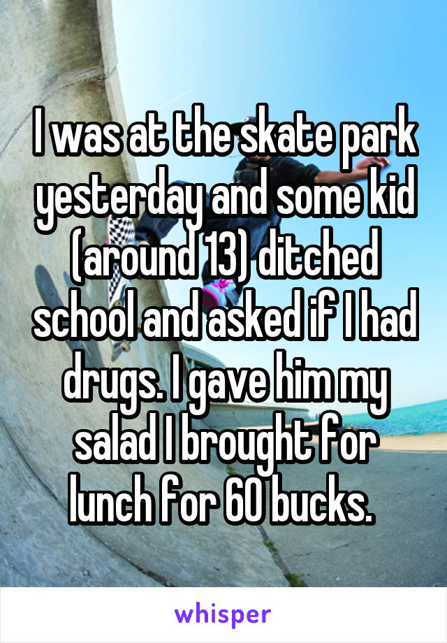 I was at the skate park yesterday and some kid (around 13) ditched school and asked if I had drugs. I gave him my salad I brought for lunch for 60 bucks.