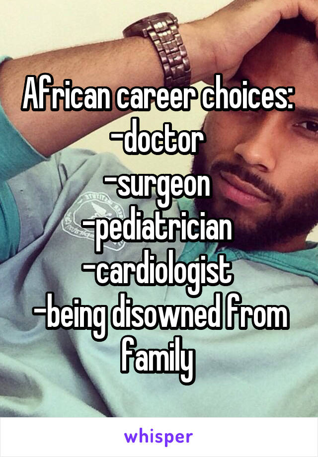 African career choices:  -doctor  -surgeon  -pediatrician  -cardiologist  -being disowned from family