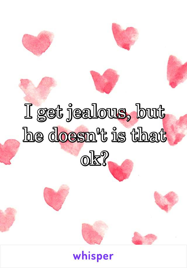 I get jealous, but he doesn't is that ok?