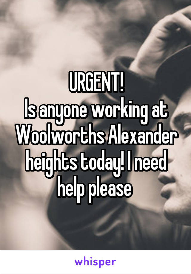URGENT! Is anyone working at Woolworths Alexander heights today! I need help please