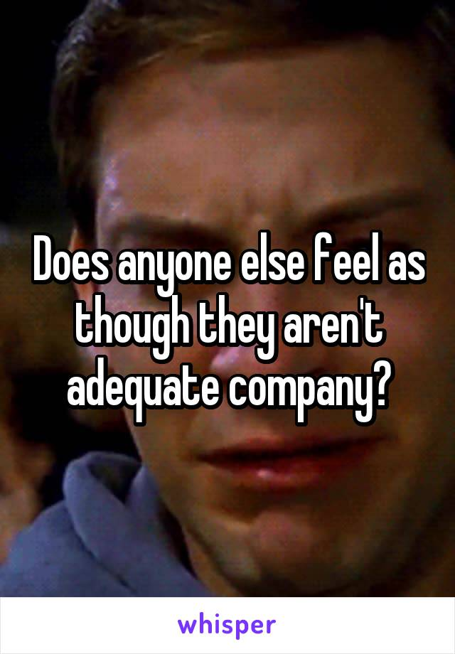 Does anyone else feel as though they aren't adequate company?