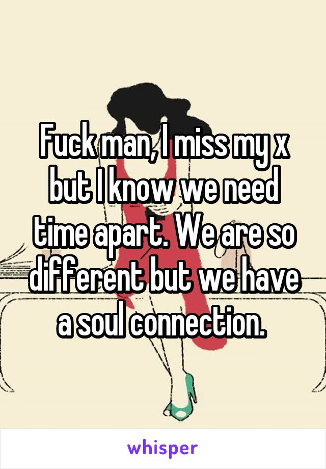 Fuck man, I miss my x but I know we need time apart. We are so different but we have a soul connection.