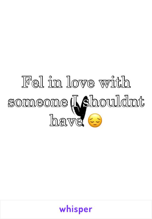 Fel in love with someone I shouldnt have 😔