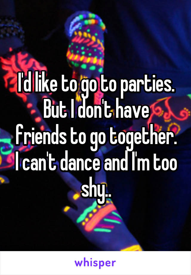 I'd like to go to parties. But I don't have friends to go together. I can't dance and I'm too shy..
