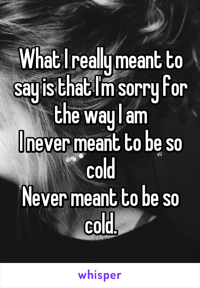 What I really meant to say is that I'm sorry for the way I am I never meant to be so cold Never meant to be so cold.