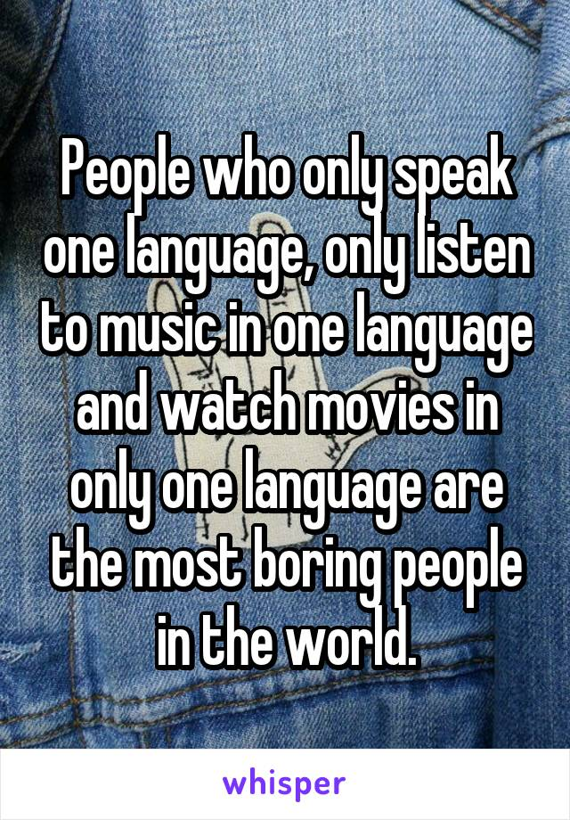 People who only speak one language, only listen to music in one language and watch movies in only one language are the most boring people in the world.