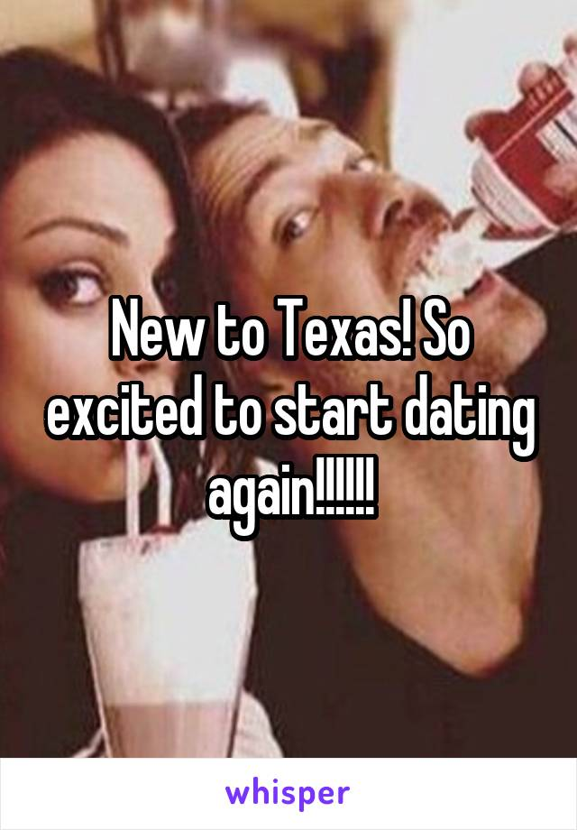 New to Texas! So excited to start dating again!!!!!!