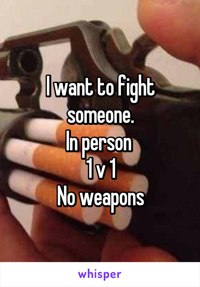 I want to fight someone. In person  1 v 1 No weapons