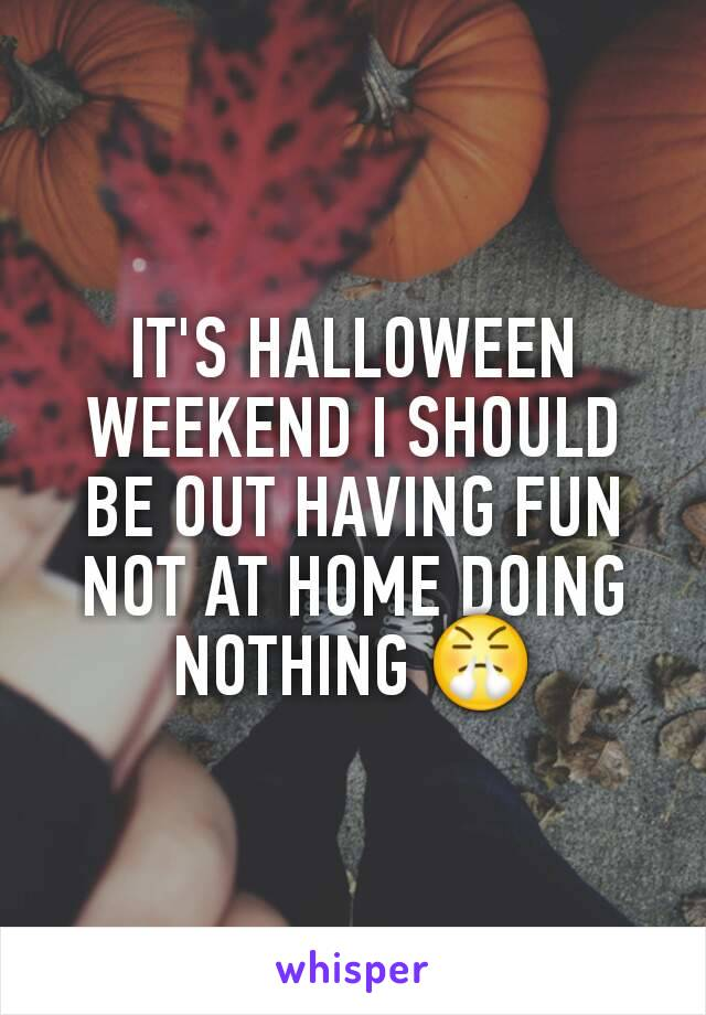 IT'S HALLOWEEN WEEKEND I SHOULD BE OUT HAVING FUN NOT AT HOME DOING NOTHING 😤