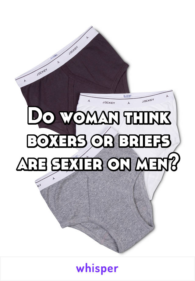 Do woman think boxers or briefs are sexier on men?