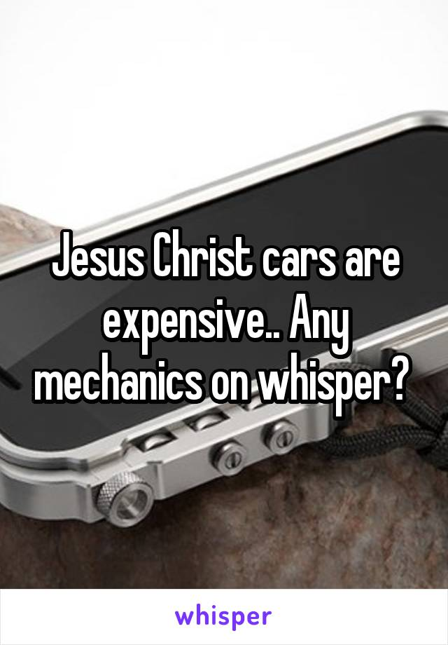 Jesus Christ cars are expensive.. Any mechanics on whisper?