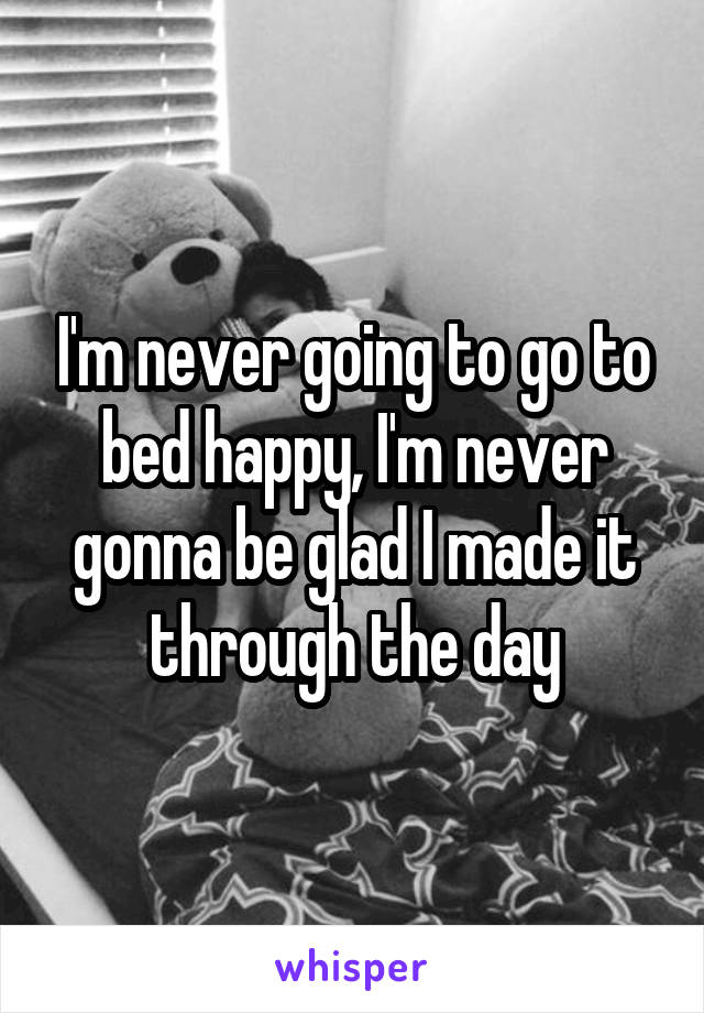 I'm never going to go to bed happy, I'm never gonna be glad I made it through the day