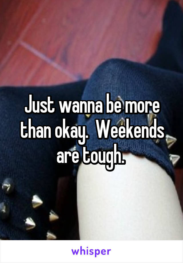 Just wanna be more than okay.  Weekends are tough.