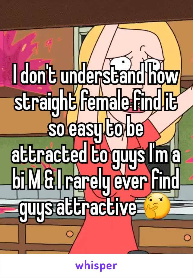I don't understand how straight female find it so easy to be attracted to guys I'm a bi M & I rarely ever find guys attractive 🤔