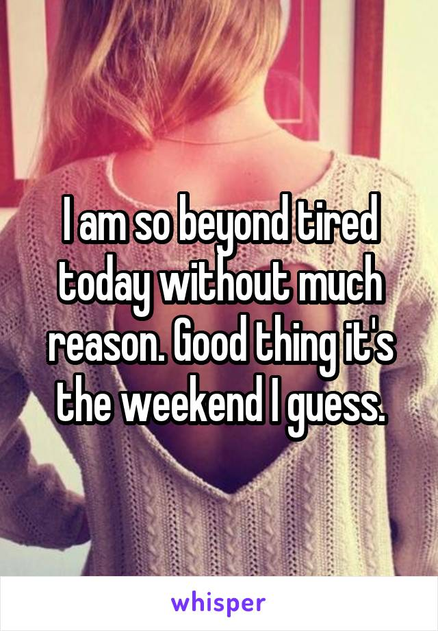 I am so beyond tired today without much reason. Good thing it's the weekend I guess.