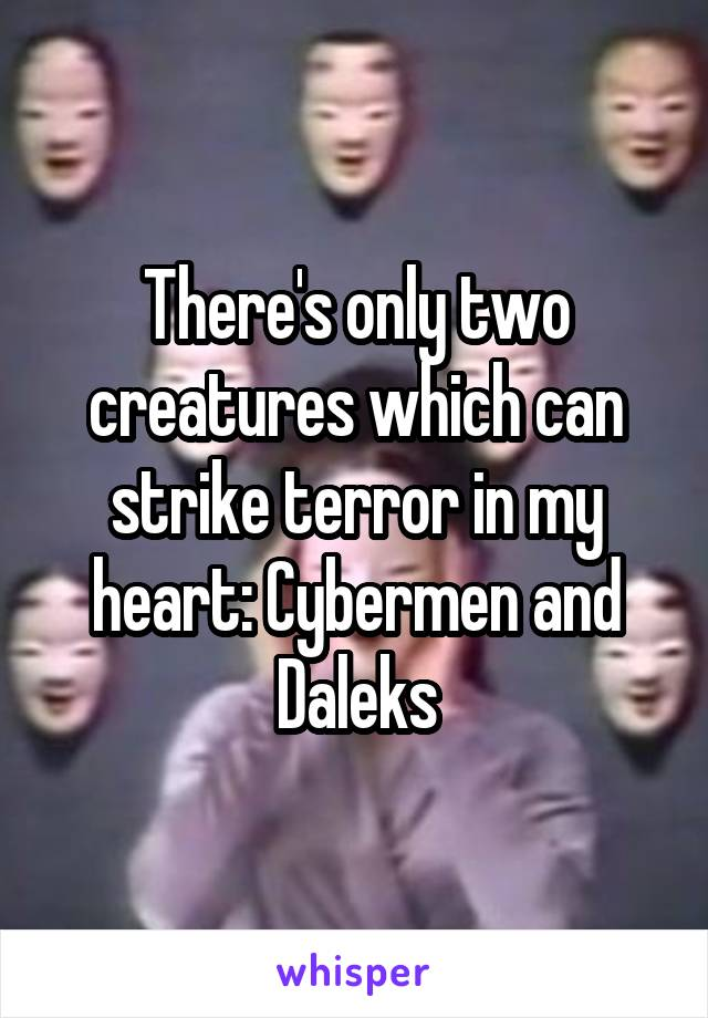 There's only two creatures which can strike terror in my heart: Cybermen and Daleks