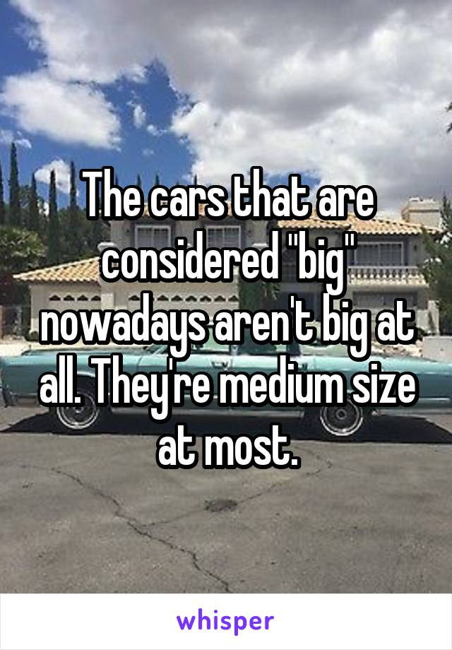 "The cars that are considered ""big"" nowadays aren't big at all. They're medium size at most."