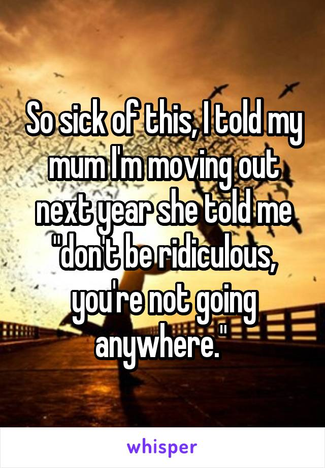 "So sick of this, I told my mum I'm moving out next year she told me ""don't be ridiculous, you're not going anywhere."""