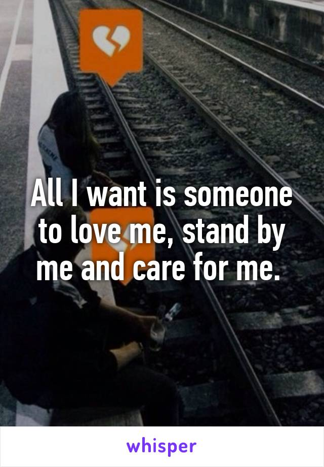 All I want is someone to love me, stand by me and care for me.