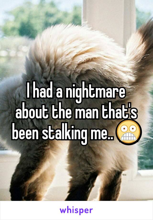 I had a nightmare about the man that's been stalking me.. 😨