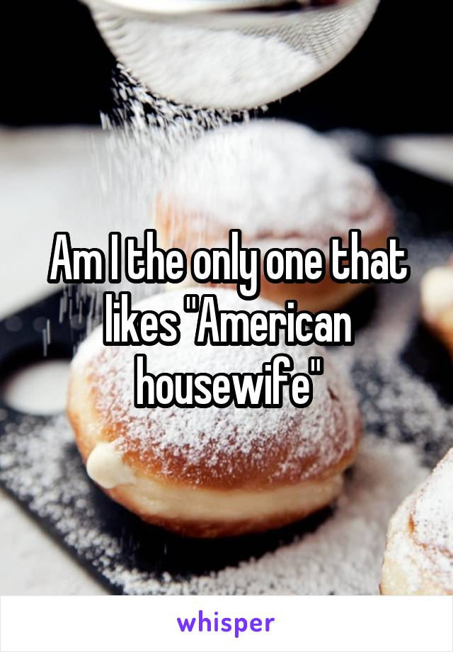 "Am I the only one that likes ""American housewife"""