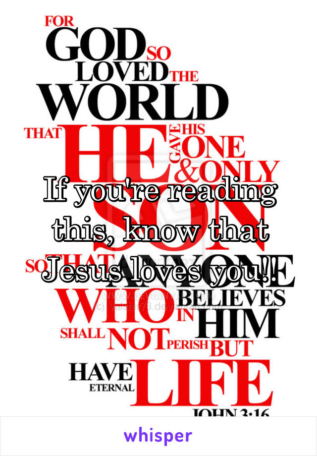 If you're reading this, know that Jesus loves you!!