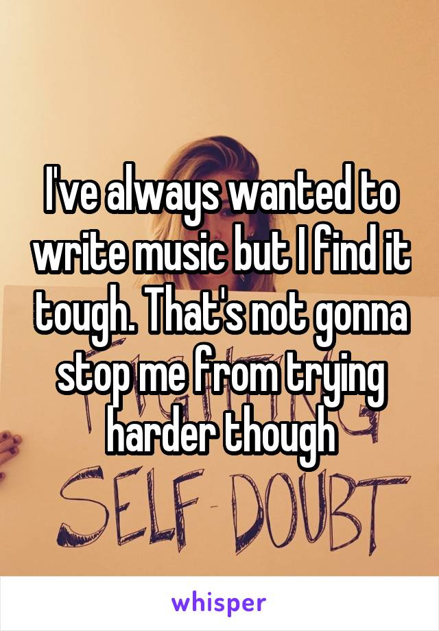 I've always wanted to write music but I find it tough. That's not gonna stop me from trying harder though
