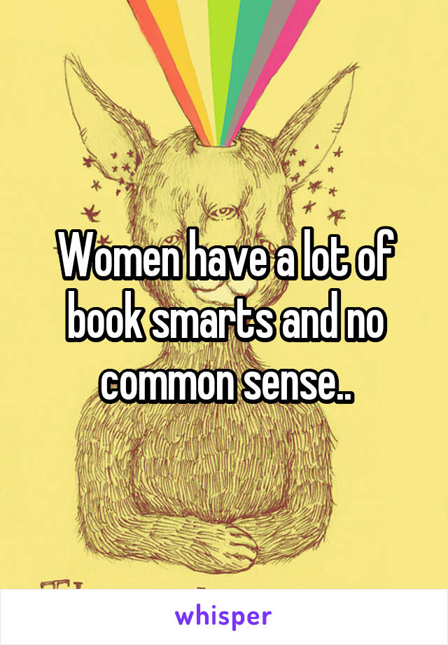 Women have a lot of book smarts and no common sense..