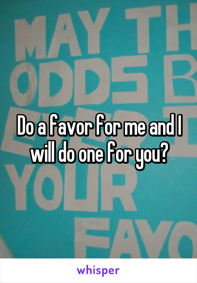 Do a favor for me and I will do one for you?