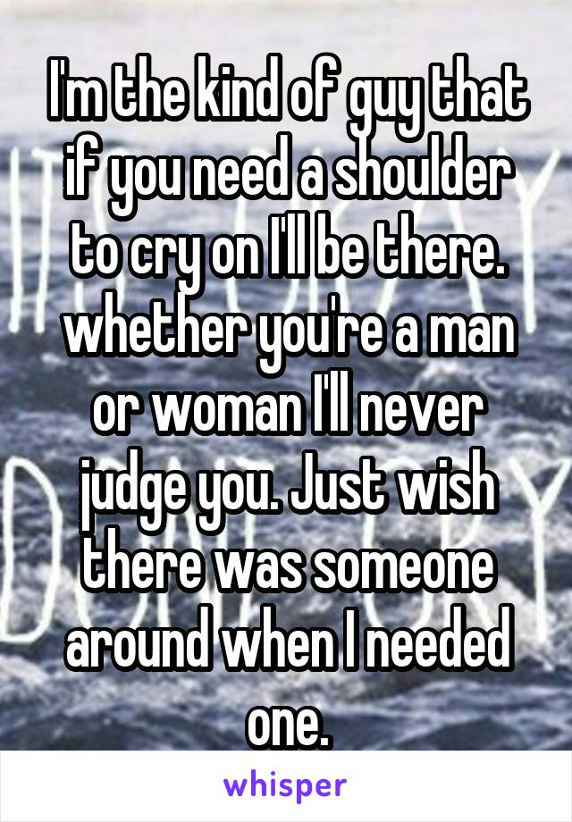 I'm the kind of guy that if you need a shoulder to cry on I'll be there. whether you're a man or woman I'll never judge you. Just wish there was someone around when I needed one.