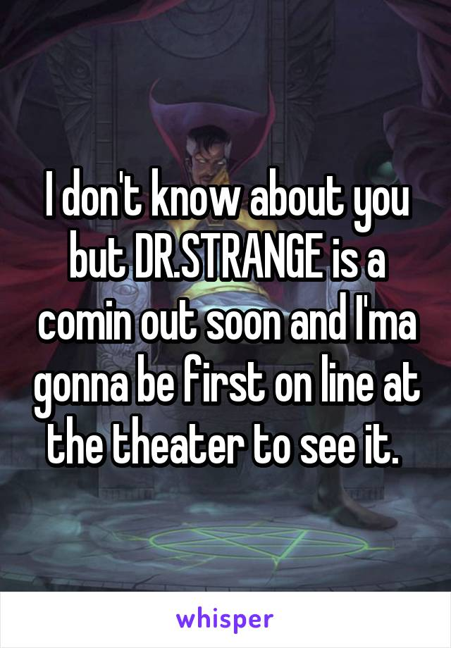 I don't know about you but DR.STRANGE is a comin out soon and I'ma gonna be first on line at the theater to see it.