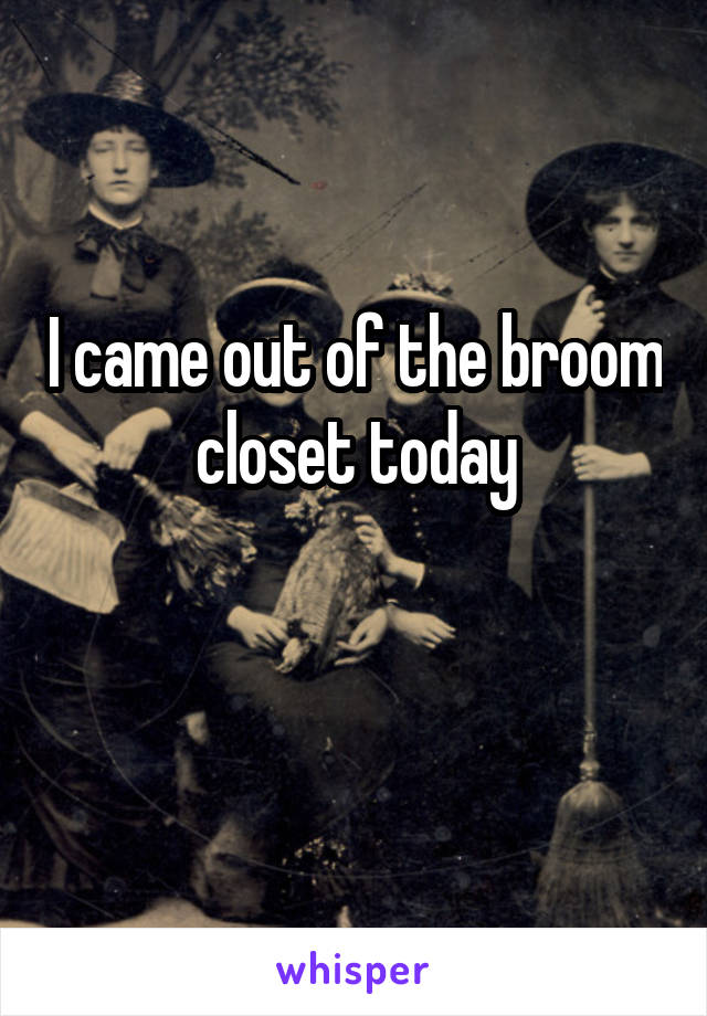I came out of the broom closet today