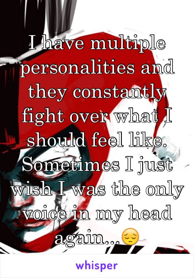 I have multiple personalities and they constantly fight over what I should feel like. Sometimes I just wish I was the only voice in my head again...😔