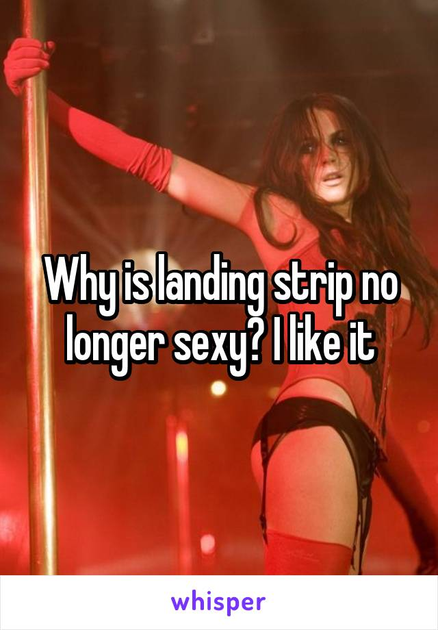 Why is landing strip no longer sexy? I like it