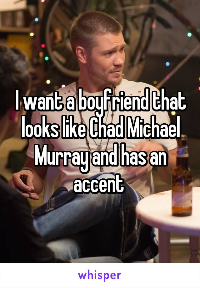 I want a boyfriend that looks like Chad Michael Murray and has an accent