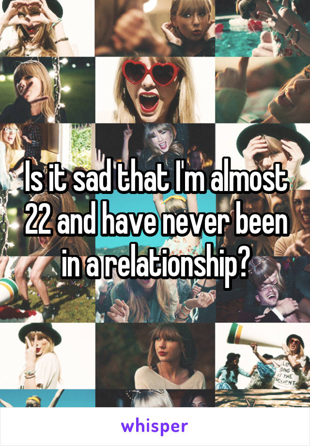 Is it sad that I'm almost 22 and have never been in a relationship?