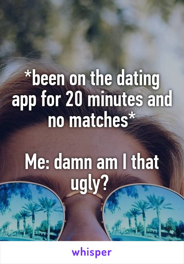 *been on the dating app for 20 minutes and no matches*  Me: damn am I that ugly?