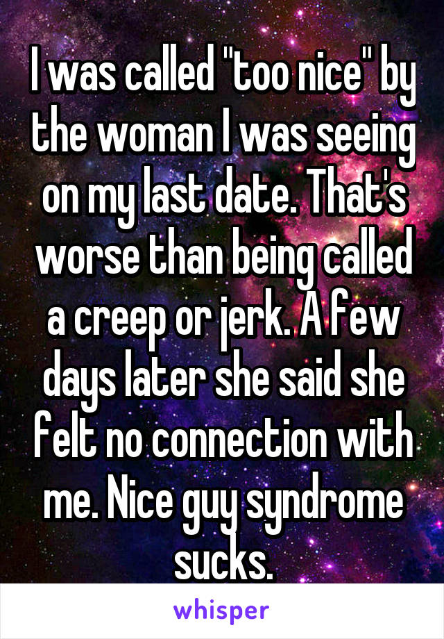 """I was called """"too nice"""" by the woman I was seeing on my last date. That's worse than being called a creep or jerk. A few days later she said she felt no connection with me. Nice guy syndrome sucks."""