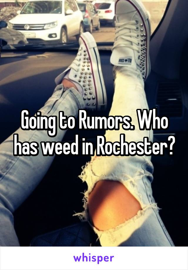 Going to Rumors. Who has weed in Rochester?