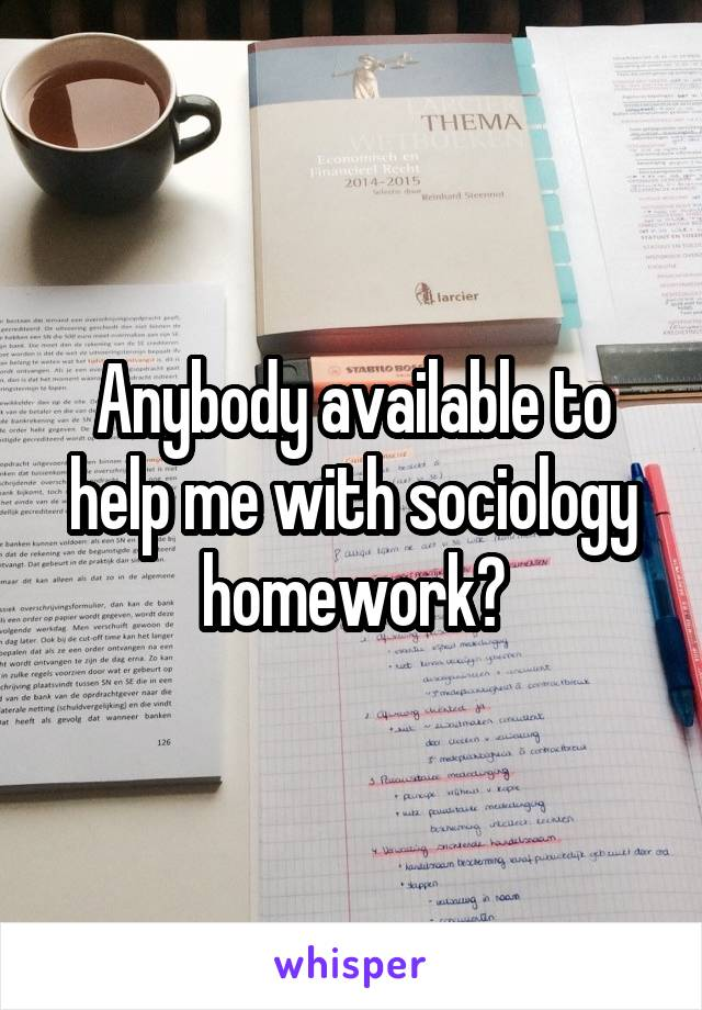 Anybody available to help me with sociology homework?